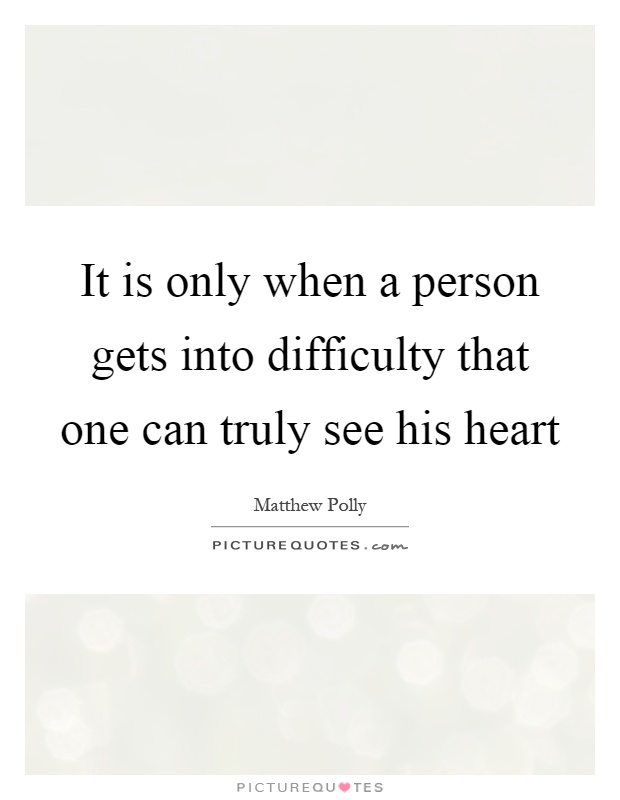 It is only when a person gets into difficulty that one can truly see his heart Picture Quote #1