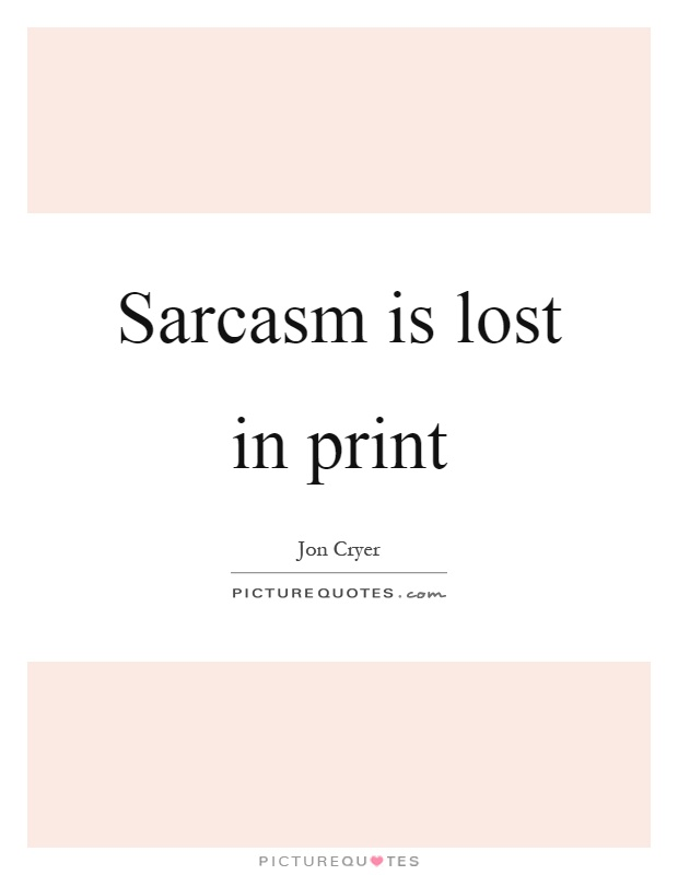 Sarcasm is lost in print Picture Quote #1