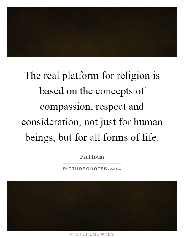 The real platform for religion is based on the concepts of compassion, respect and consideration, not just for human beings, but for all forms of life Picture Quote #1
