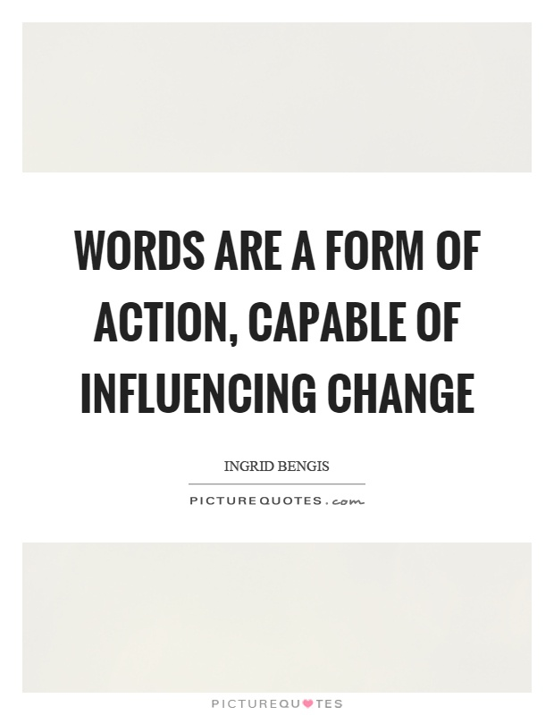Words are a form of action, capable of influencing change Picture Quote #1