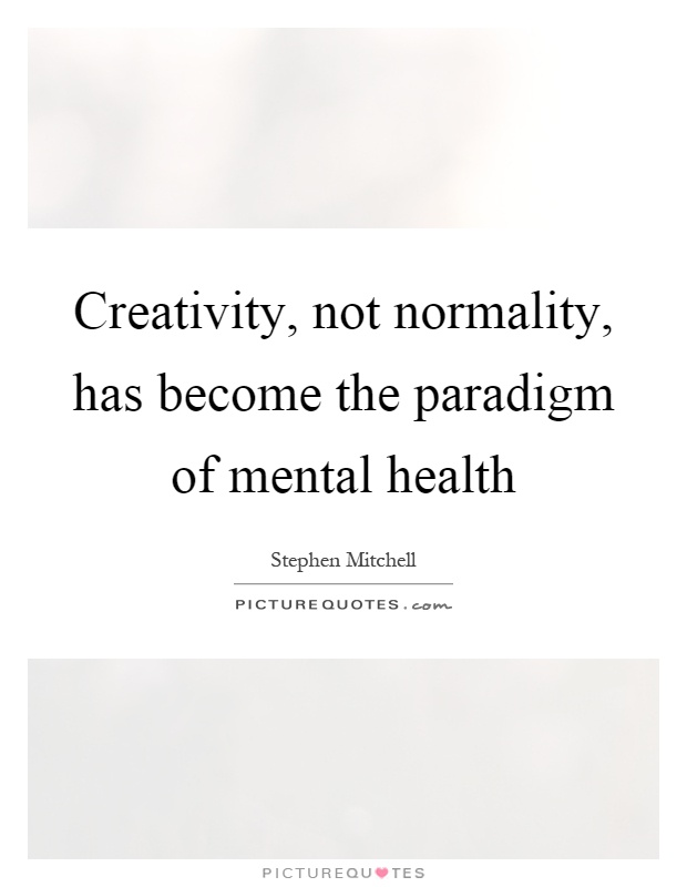Creativity, not normality, has become the paradigm of mental health Picture Quote #1