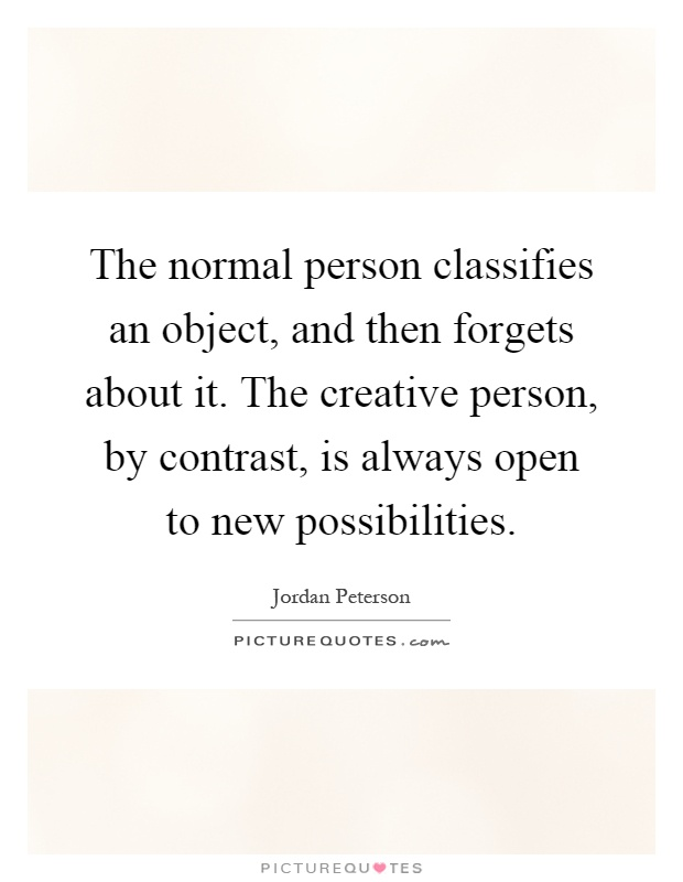 The normal person classifies an object, and then forgets about it. The creative person, by contrast, is always open to new possibilities Picture Quote #1