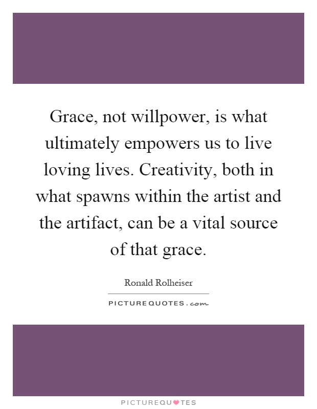 Grace, not willpower, is what ultimately empowers us to live loving lives. Creativity, both in what spawns within the artist and the artifact, can be a vital source of that grace Picture Quote #1
