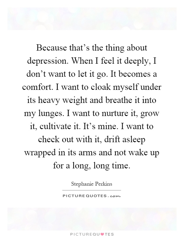 Because that's the thing about depression. When I feel it deeply, I don't want to let it go. It becomes a comfort. I want to cloak myself under its heavy weight and breathe it into my lunges. I want to nurture it, grow it, cultivate it. It's mine. I want to check out with it, drift asleep wrapped in its arms and not wake up for a long, long time Picture Quote #1