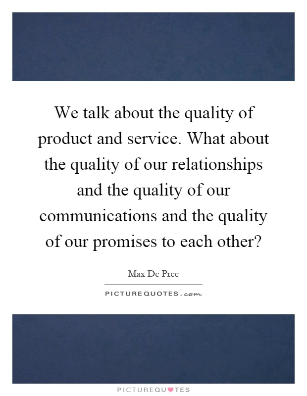 We talk about the quality of product and service. What about the quality of our relationships and the quality of our communications and the quality of our promises to each other? Picture Quote #1