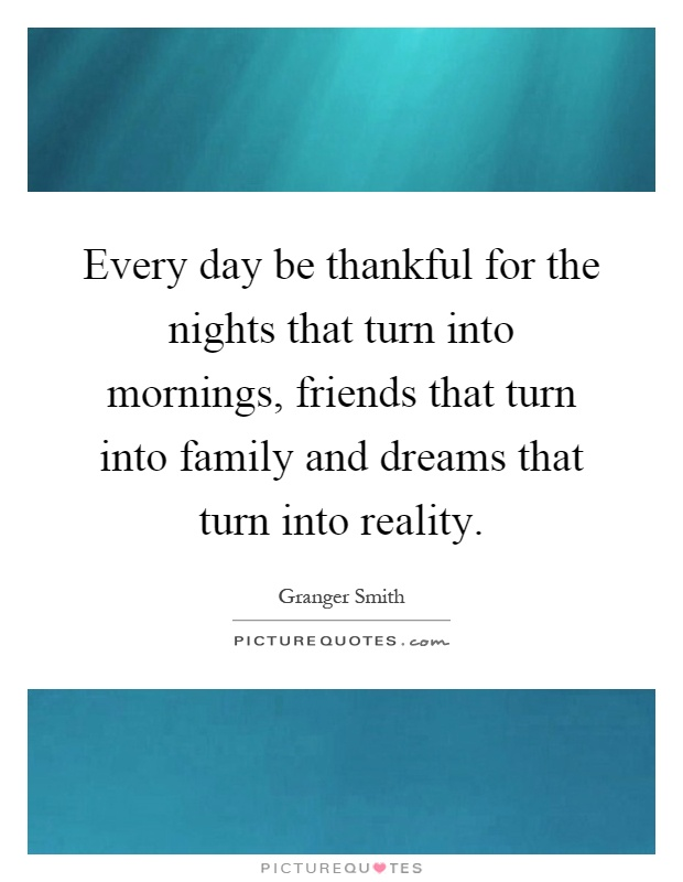 Every day be thankful for the nights that turn into mornings, friends that turn into family and dreams that turn into reality Picture Quote #1