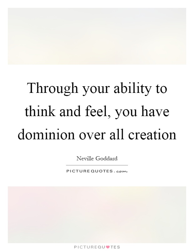 Through your ability to think and feel, you have dominion over all creation Picture Quote #1