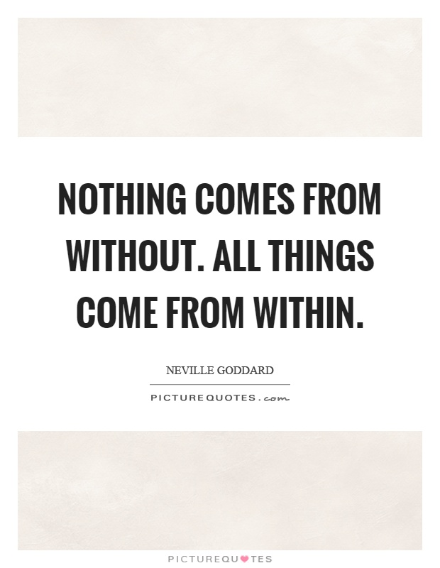 Nothing comes from without. All things come from within Picture Quote #1