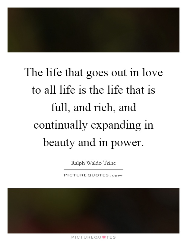 The life that goes out in love to all life is the life that is full, and rich, and continually expanding in beauty and in power Picture Quote #1