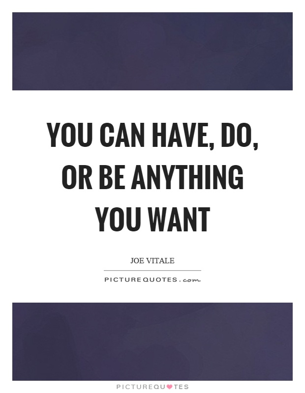 You can have, do, or be anything you want Picture Quote #1