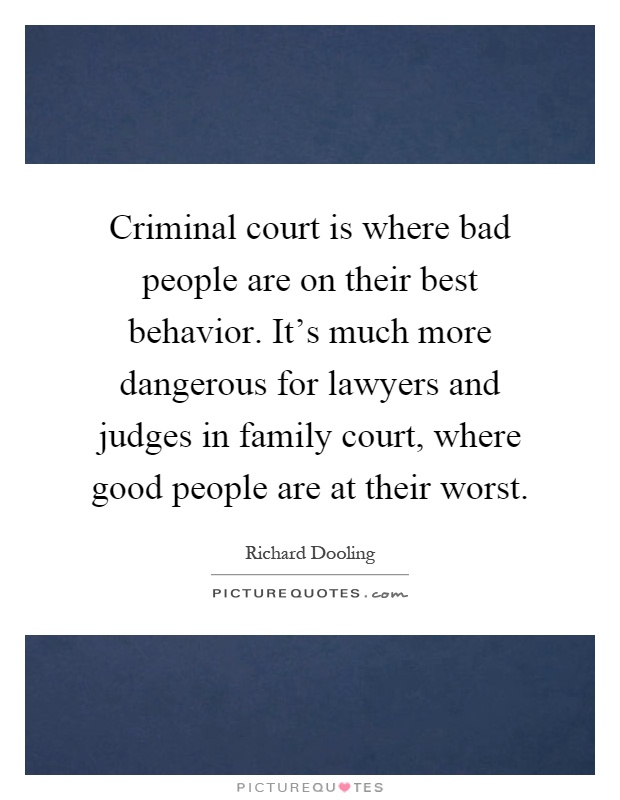 Criminal court is where bad people are on their best behavior. It's much more dangerous for lawyers and judges in family court, where good people are at their worst Picture Quote #1