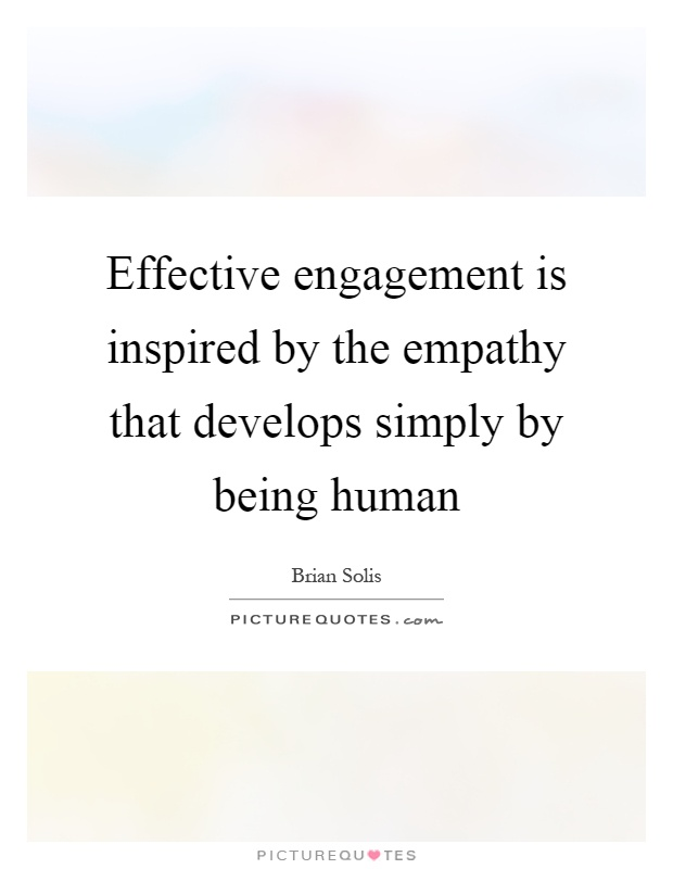 Effective engagement is inspired by the empathy that develops simply by being human Picture Quote #1