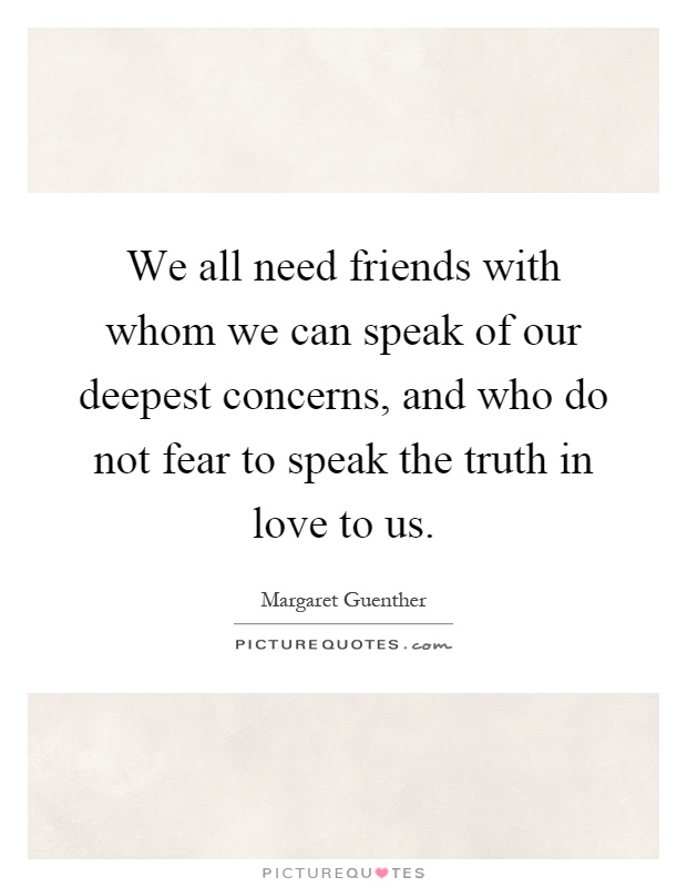 We all need friends with whom we can speak of our deepest concerns, and who do not fear to speak the truth in love to us Picture Quote #1