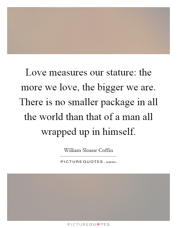 Love measures our stature: the more we love, the bigger we are. There is no smaller package in all the world than that of a man all wrapped up in himself Picture Quote #1