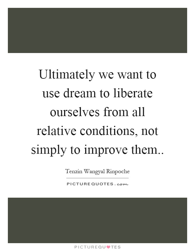 Ultimately we want to use dream to liberate ourselves from all relative conditions, not simply to improve them Picture Quote #1