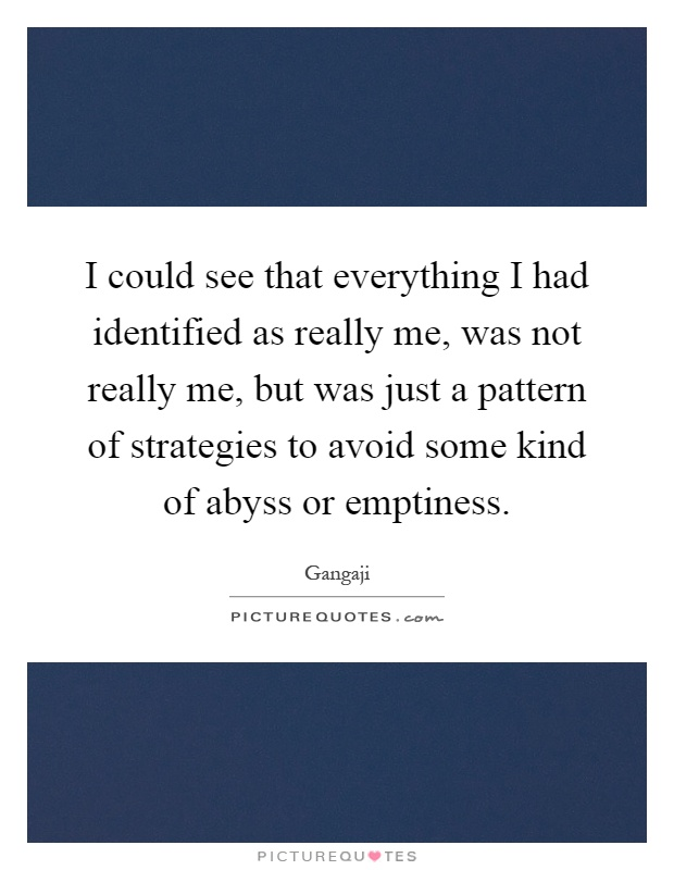 I could see that everything I had identified as really me, was not really me, but was just a pattern of strategies to avoid some kind of abyss or emptiness Picture Quote #1
