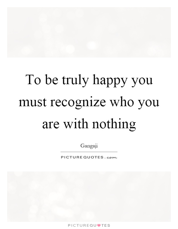 To be truly happy you must recognize who you are with nothing Picture Quote #1