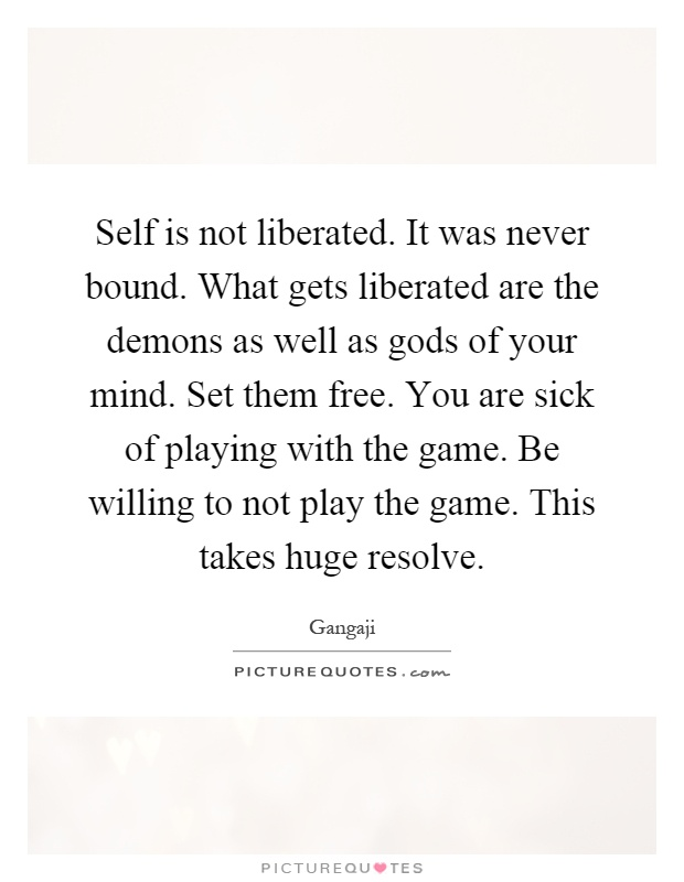 Self is not liberated. It was never bound. What gets liberated are the demons as well as gods of your mind. Set them free. You are sick of playing with the game. Be willing to not play the game. This takes huge resolve Picture Quote #1
