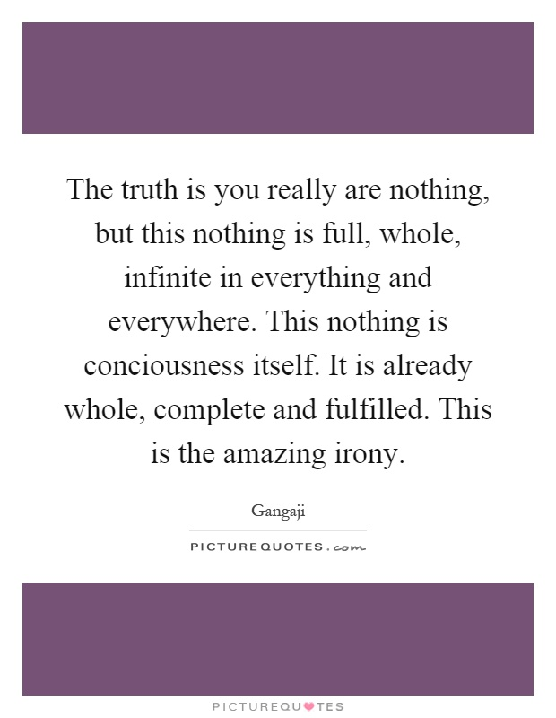 The truth is you really are nothing, but this nothing is full, whole, infinite in everything and everywhere. This nothing is conciousness itself. It is already whole, complete and fulfilled. This is the amazing irony Picture Quote #1
