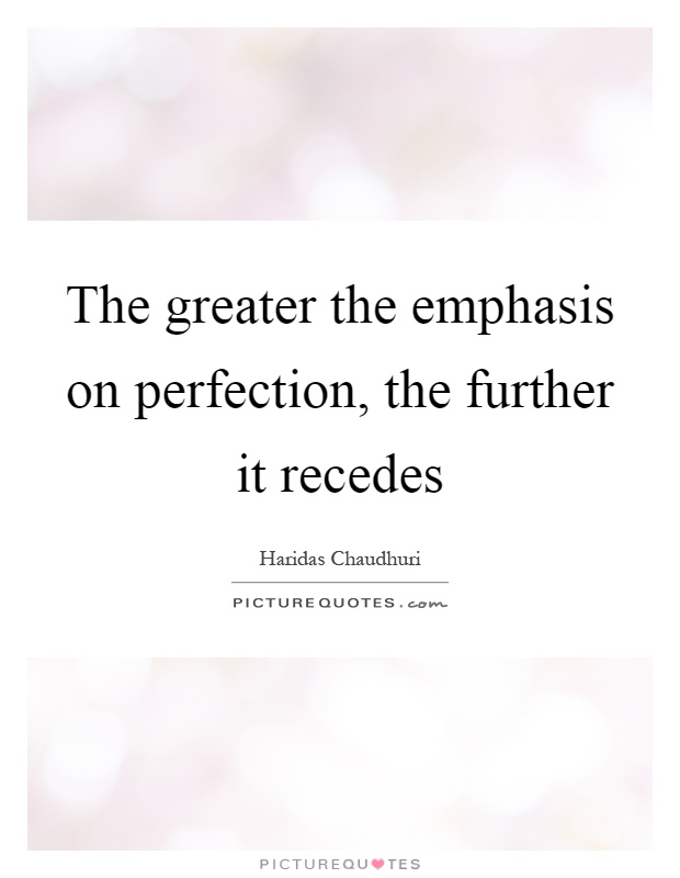 The greater the emphasis on perfection, the further it recedes Picture Quote #1