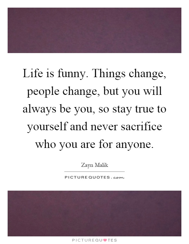 Life is funny. Things change, people change, but you will always be you, so stay true to yourself and never sacrifice who you are for anyone Picture Quote #1