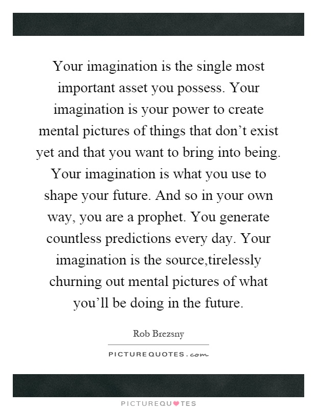 Your imagination is the single most important asset you possess. Your imagination is your power to create mental pictures of things that don't exist yet and that you want to bring into being. Your imagination is what you use to shape your future. And so in your own way, you are a prophet. You generate countless predictions every day. Your imagination is the source,tirelessly churning out mental pictures of what you'll be doing in the future Picture Quote #1