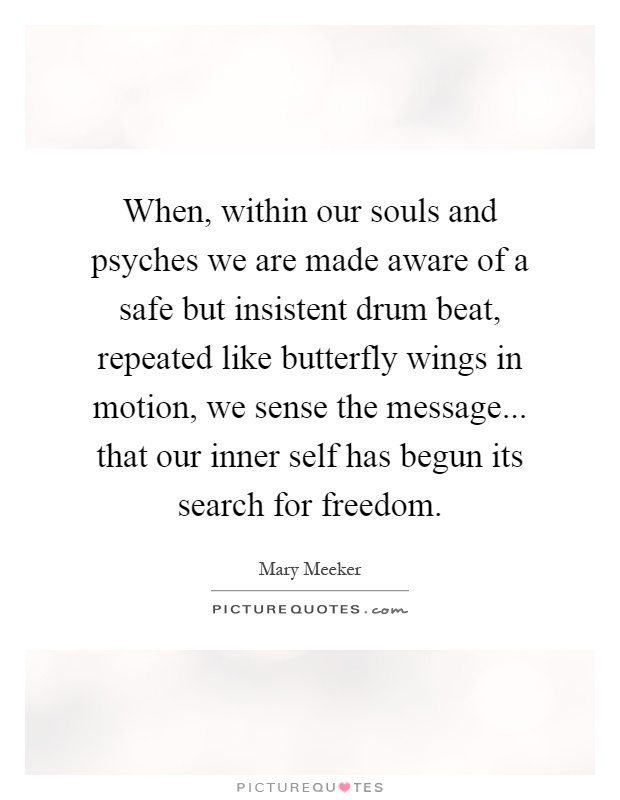 When, within our souls and psyches we are made aware of a safe but insistent drum beat, repeated like butterfly wings in motion, we sense the message... that our inner self has begun its search for freedom Picture Quote #1