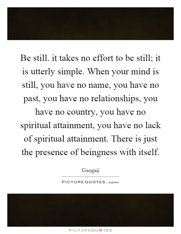 Be still. it takes no effort to be still; it is utterly simple. When your mind is still, you have no name, you have no past, you have no relationships, you have no country, you have no spiritual attainment, you have no lack of spiritual attainment. There is just the presence of beingness with itself Picture Quote #1