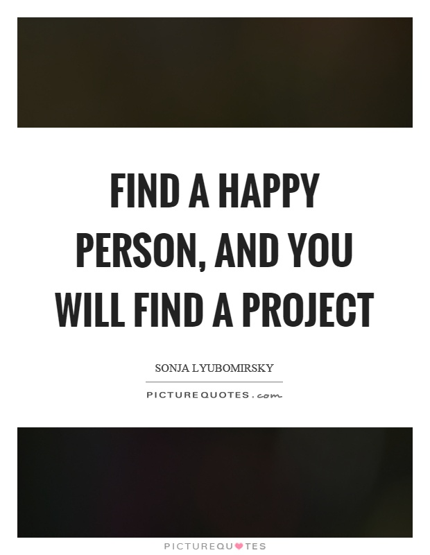 Find a happy person, and you will find a project Picture Quote #1