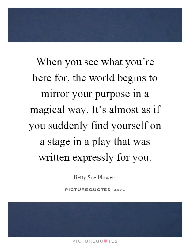 When you see what you're here for, the world begins to mirror your purpose in a magical way. It's almost as if you suddenly find yourself on a stage in a play that was written expressly for you Picture Quote #1