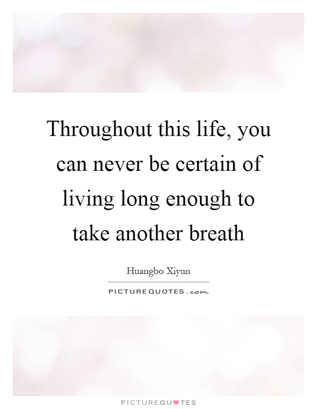 Throughout this life, you can never be certain of living long enough to take another breath Picture Quote #1