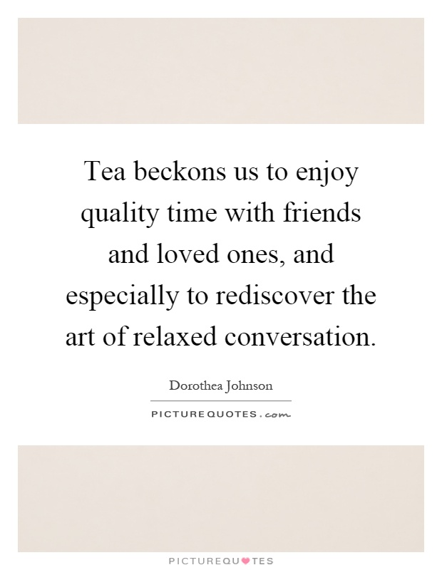 Tea beckons us to enjoy quality time with friends and loved ones, and especially to rediscover the art of relaxed conversation Picture Quote #1
