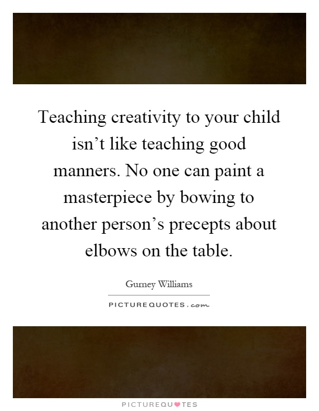 Teaching creativity to your child isn't like teaching good manners. No one can paint a masterpiece by bowing to another person's precepts about elbows on the table Picture Quote #1
