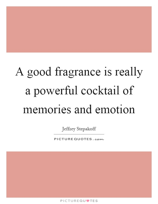 A good fragrance is really a powerful cocktail of memories and emotion Picture Quote #1