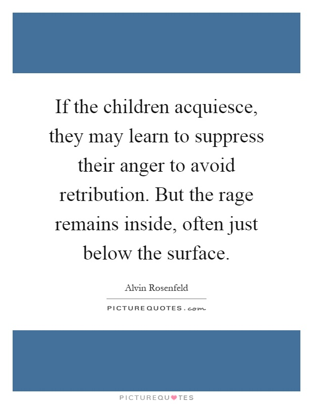 If the children acquiesce, they may learn to suppress their anger to avoid retribution. But the rage remains inside, often just below the surface Picture Quote #1