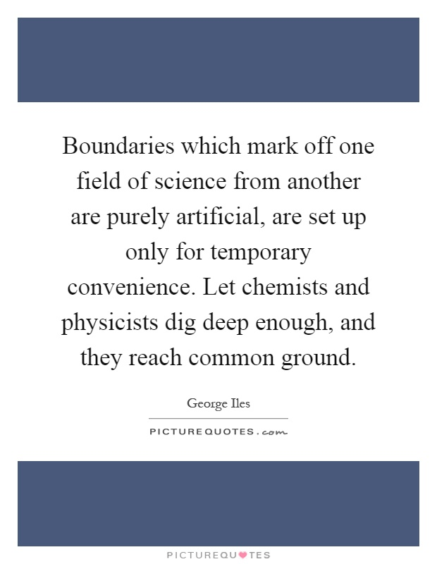 Boundaries which mark off one field of science from another are purely artificial, are set up only for temporary convenience. Let chemists and physicists dig deep enough, and they reach common ground Picture Quote #1