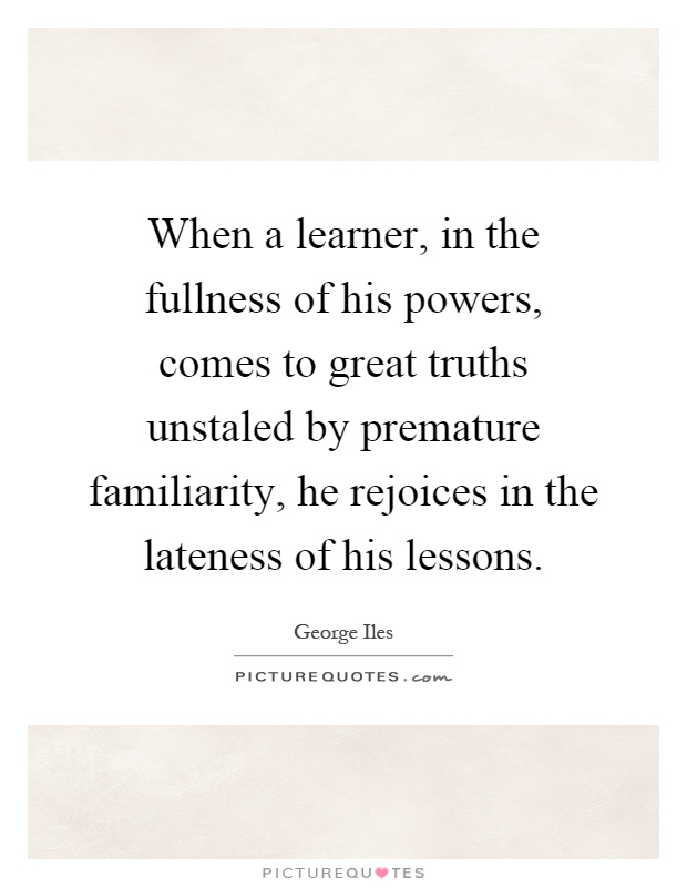 When a learner, in the fullness of his powers, comes to great truths unstaled by premature familiarity, he rejoices in the lateness of his lessons Picture Quote #1