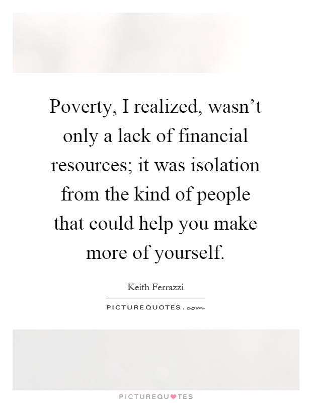 Poverty, I realized, wasn't only a lack of financial resources; it was isolation from the kind of people that could help you make more of yourself Picture Quote #1