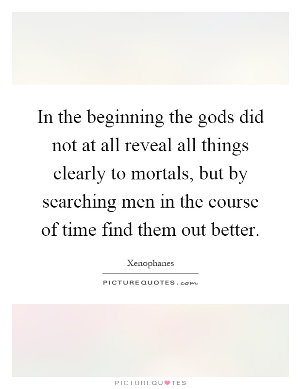 In the beginning the gods did not at all reveal all things clearly to mortals, but by searching men in the course of time find them out better Picture Quote #1