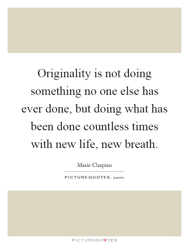 Originality is not doing something no one else has ever done, but doing what has been done countless times with new life, new breath Picture Quote #1