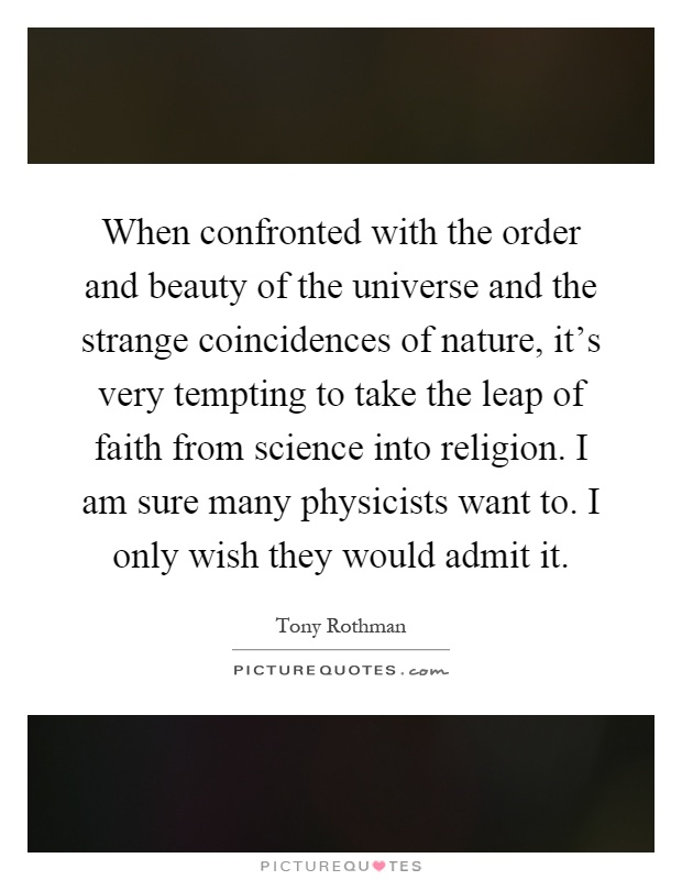 When confronted with the order and beauty of the universe and the strange coincidences of nature, it's very tempting to take the leap of faith from science into religion. I am sure many physicists want to. I only wish they would admit it Picture Quote #1