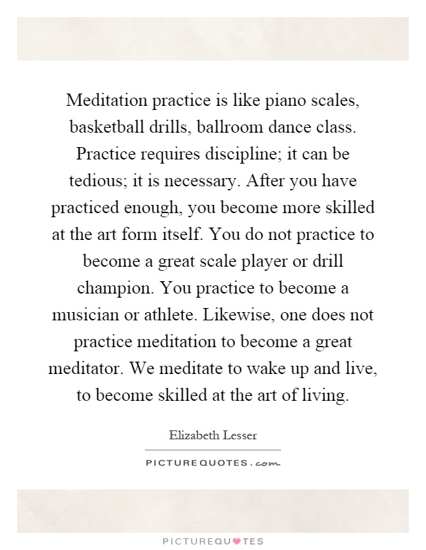 Meditation practice is like piano scales, basketball drills, ballroom dance class. Practice requires discipline; it can be tedious; it is necessary. After you have practiced enough, you become more skilled at the art form itself. You do not practice to become a great scale player or drill champion. You practice to become a musician or athlete. Likewise, one does not practice meditation to become a great meditator. We meditate to wake up and live, to become skilled at the art of living Picture Quote #1