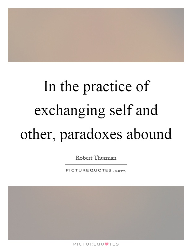 In the practice of exchanging self and other, paradoxes abound Picture Quote #1
