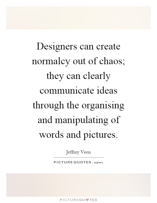 Designers can create normalcy out of chaos; they can clearly communicate ideas through the organising and manipulating of words and pictures Picture Quote #1