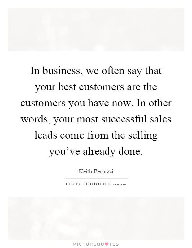In business, we often say that your best customers are the customers you have now. In other words, your most successful sales leads come from the selling you've already done Picture Quote #1