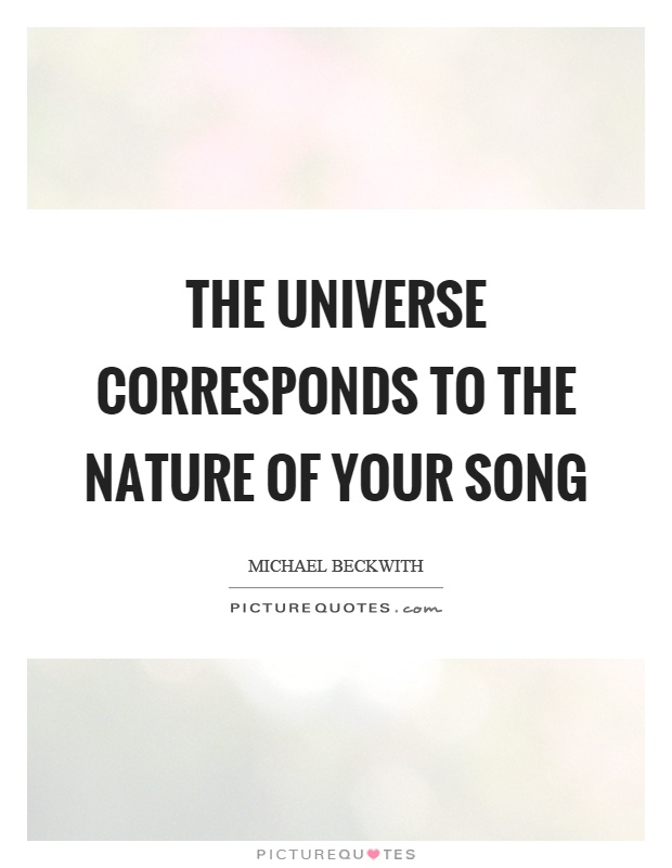 The universe corresponds to the nature of your song Picture Quote #1