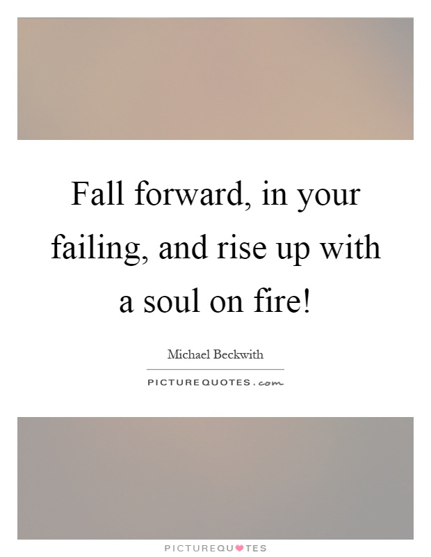Fall forward, in your failing, and rise up with a soul on fire! Picture Quote #1
