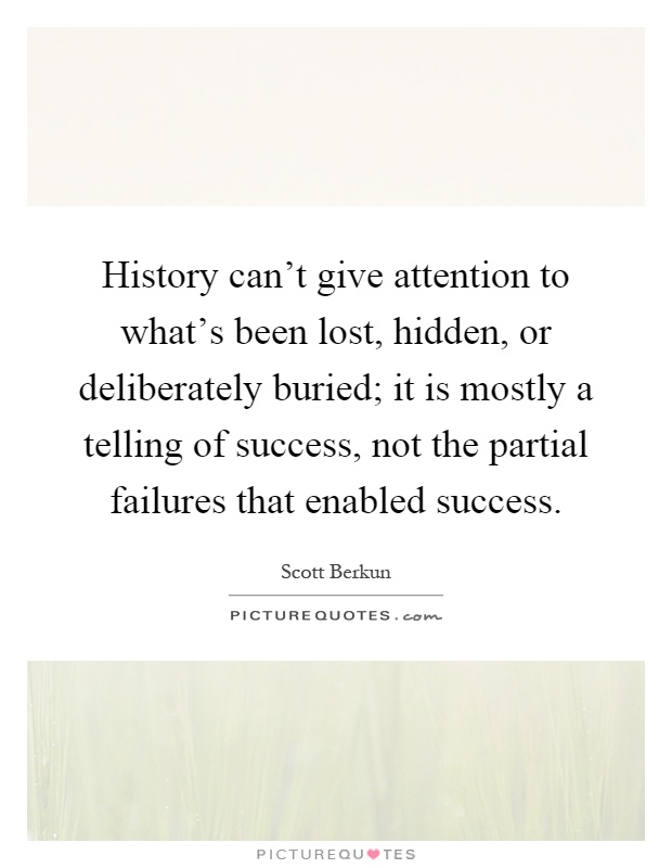 History can't give attention to what's been lost, hidden, or deliberately buried; it is mostly a telling of success, not the partial failures that enabled success Picture Quote #1