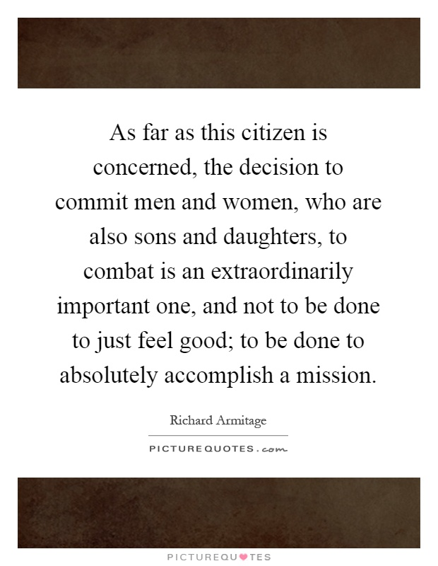 As far as this citizen is concerned, the decision to commit men and women, who are also sons and daughters, to combat is an extraordinarily important one, and not to be done to just feel good; to be done to absolutely accomplish a mission Picture Quote #1