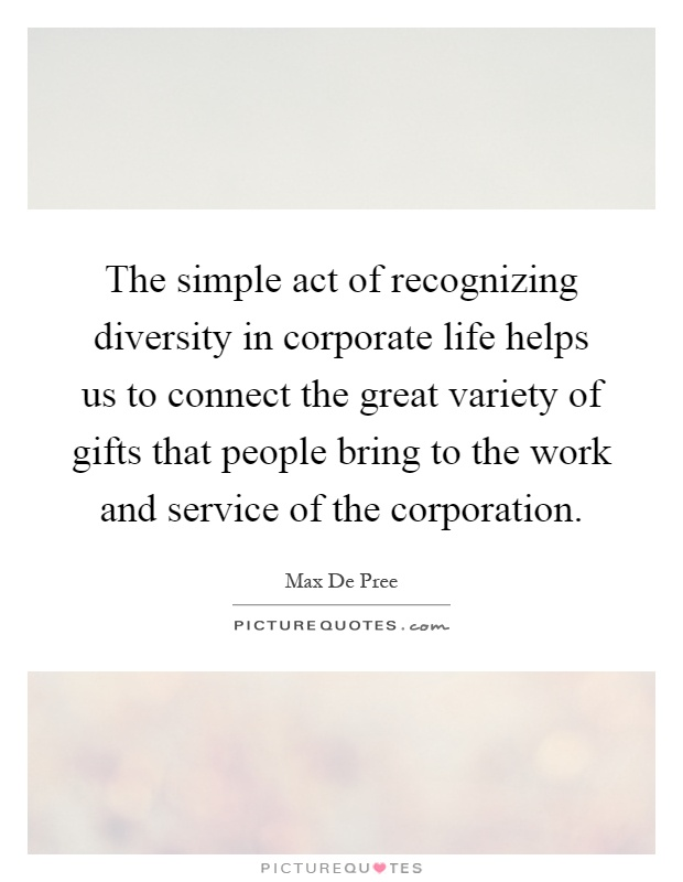 The simple act of recognizing diversity in corporate life helps us to connect the great variety of gifts that people bring to the work and service of the corporation Picture Quote #1